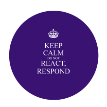 Keep calm don't react, respond.